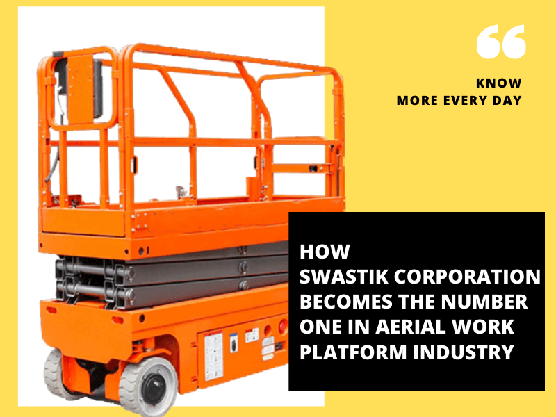 How Swastik Corporation Becomes The Number One in Aerial Work Platform Industry
