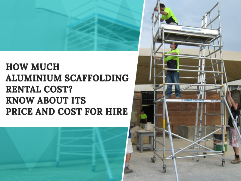 How much Aluminium Scaffolding rental cost? Know about its price and cost for hire
